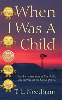 When I Was A Child: Based On A True Story Of Love, Death, And Survival On The Kansas Prairie by T L Needham