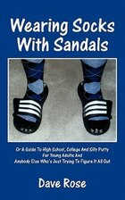 Wearing Socks With Sandals: Or A Guide To High School, College And Silly Putty For Young Adults And…