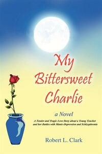 My Bittersweet Charlie: A Novel: A Tender And Tragic Love Story About A Young Teacher And Her…
