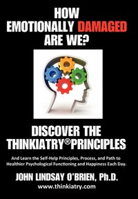 How Emotionally Damaged Are We? Discover The Thinkiatry Principles: And Learn The Self-help…