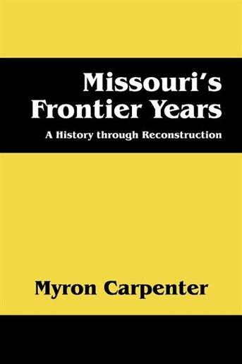 Missouri's Frontier Years: A History Through Reconstruction de Myron Carpenter