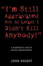 I'm Still Aggravated But At Least I Didn't Kill Anybody!: A Humorous Look At Anger Management