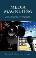 Media Magnetism: How To Attract The Favorable Publicity You Want And Deserve