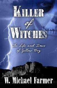 Killer of Witches: The Life And Times Of Yellow Boy Mescalero Apache by W. Michael Farmer