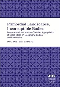Primordial Landscapes, Incorruptible Bodies: Desert Asceticism and the Christian Appropriation of…