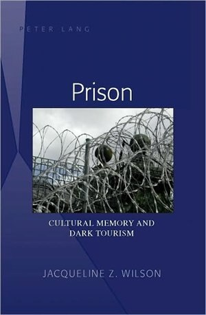 Prison: Cultural Memory and Dark Tourism by Jacqueline Z. Wilson