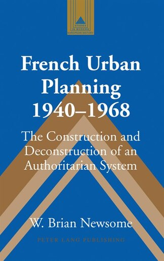 French Urban Planning, 1940-1968: The Construction and Deconstruction of an Authoritarian System by W. Brian Newsome