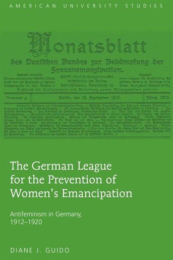 The German League for the Prevention of Women's Emancipation: Antifeminism in Germany, 1912-1920 by Diane J. Guido