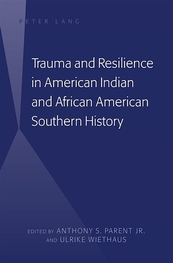 Trauma and Resilience in American Indian and African American Southern History by Anthony S. Parent