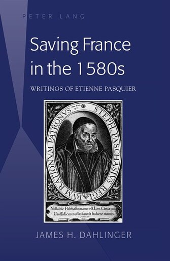 Saving France in the 1580s: Writings of Etienne Pasquier de James H. Dahlinger