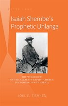 Isaiah Shembe's Prophetic Uhlanga: The Worldview of the Nazareth Baptist Church in Colonial…