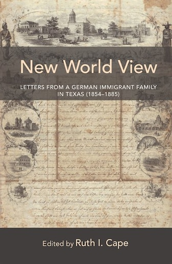 New World View: Letters from a German Immigrant Family in Texas (1854-1885) by Ruth Cape