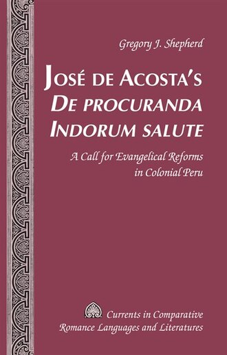 José De Acosta's «de Procuranda Indorum Salute»: A Call for Evangelical Reforms in Colonial Peru by Gregory J. Shepherd