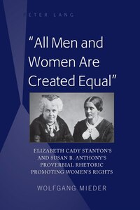 «All Men and Women Are Created Equal»: Elizabeth Cady Stanton's and Susan B. Anthony&#x2019…