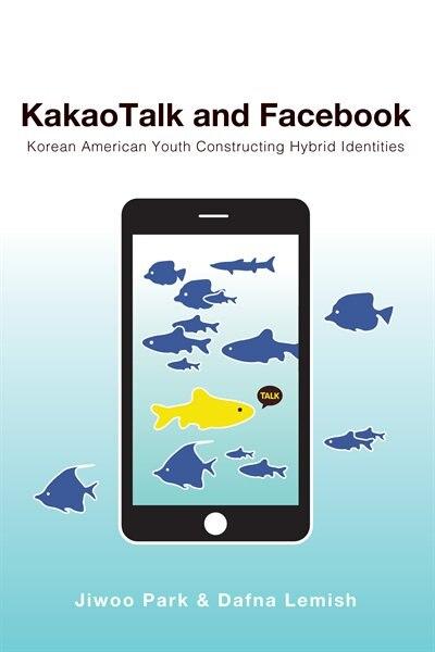 Kakaotalk And Facebook: Korean American Youth Constructing Hybrid Identities by Jiwoo Park