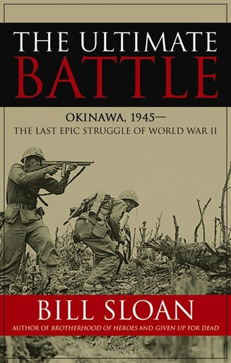 The Ultimate Battle: Okinawa, 1945—the Last Epic Struggle Of World War Ii by Bill Sloan