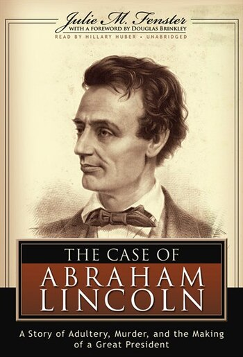 The Case Of Abraham Lincoln: A Story Of Adultery, Murder And The Making Of A Great President by Julie M Fenster