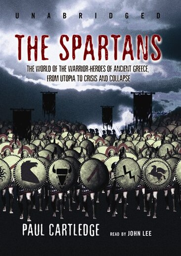 The Spartans: The World Of The Warrior-heroes Of Ancient Greece, From Utopia To Crisis And Collapse by Paul Cartledge