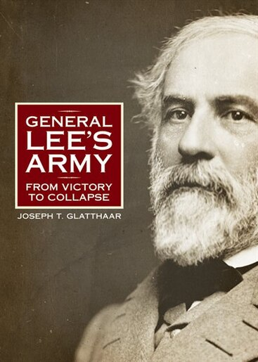 General Lee's Army: From Victory To Collapse by Joseph T. Glatthaar