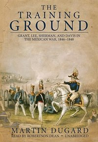 The Training Ground: Grant, Lee, Sherman, And Davis In The Mexican War, 1846–1848 by Martin Dugard