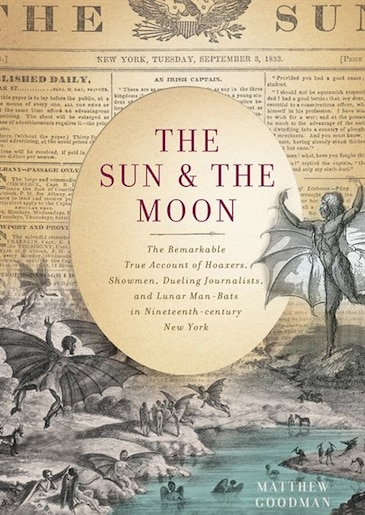 The Sun And The Moon: The Remarkable True Account Of Hoaxers, Showmen, Dueling Journalists, And Lunar Man-bats In Ninete by Matthew Goodman