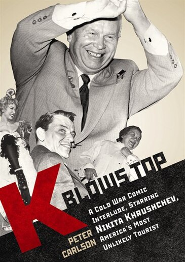 K Blows Top: A Cold War Comic Interlude Starring Nikita Khrushchev, America's Most Unlikely Tourist by Peter Carlson