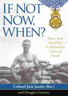 If Not Now, When?: Duty And Sacrifice In America's Time Of Need by Colonel Jack Jacobs (ret.)