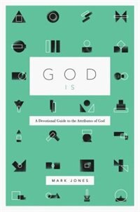 God Is: A Devotional Guide To The Attributes Of God by Mark Jones