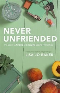 NEVER UNFRIENDED: The Secret to Finding  and  Keeping Lasting Friendships