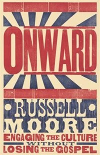 ONWARD: Engaging the Culture without Losingthe Gospel by Russel D. Moore, Russel D.