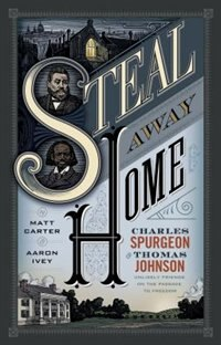 STEAL AWAY HOME: Charles Spurgeon and Thomas Johnson, Unlikely Friends on the Passage t