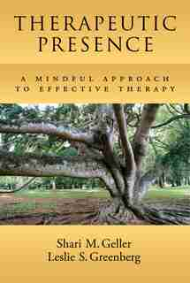Therapeutic Presence: A Mindful Approach To Effective Therapy by Shari Geller