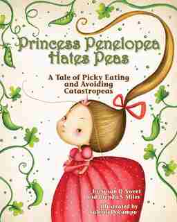 Princess Penelopea Hates Peas: A Tale Of Picky Eating And Avoiding Catastropeas by Susan D. Sweet