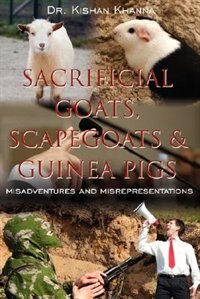 SACRIFICIAL GOATS, SCAPEGOATS & GUINEA PIGS: : Misadventures and Misrepresentations by Kishan Khanna