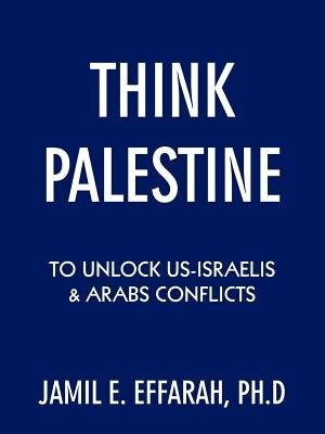 Think Palestine to Unlock Us-Israelis and Arabs Conflicts by Jamil E. Effarah Ph. D.