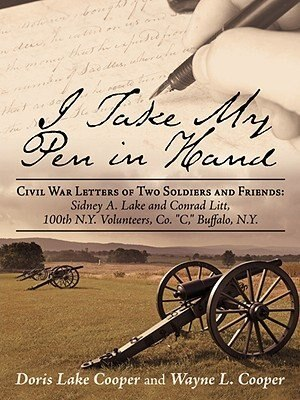 I Take My Pen in Hand: Civil War Letters of Two Soldiers and Friends: Sidney A. Lake and Conrad Litt, 100th N.Y. Volunteer by Doris Cooper