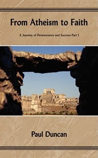 Book From Atheism to Faith: A Journey of Perseverance and Success Part I by Paul Duncan
