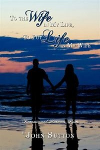 To the Wife in My Life, To Put Life in My Wife: Romantic and Humorous Poems