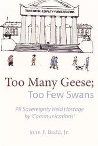 Book Too Many Geese; Too Few Swans: PR Sovereignty Held Hostage by 'Communications' by John F. Jr. Budd