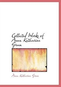 Collected Works of Anna Katharine Green (Large Print Edition)