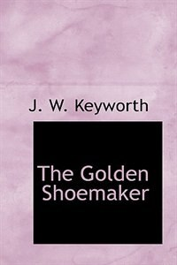 The Golden Shoemaker by J. W. Keyworth