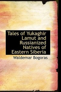 Tales of Yukaghir  Lamut  and Russianized Natives of Eastern Siberia by Waldemar Bogoras