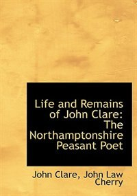 Life and Remains of John Clare: The Northamptonshire Peasant Poet (Large Print Edition) by John Law Cherry John Clare