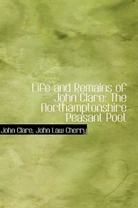 Life and Remains of John Clare: The Northamptonshire Peasant Poet by John Law Cherry John Clare