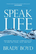 SPEAK LIFE: RESTORING HEALTHY COMMUNICATION IN HOW YOU THINK, TALK, AN