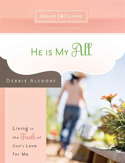 He Is My All: Living in the Truth of God's Love for Me by Debbie Alsdorf, Debbie