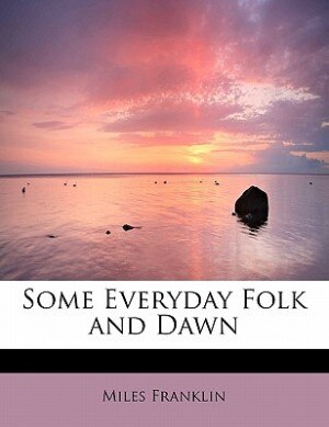Some Everyday Folk And Dawn by Miles Franklin