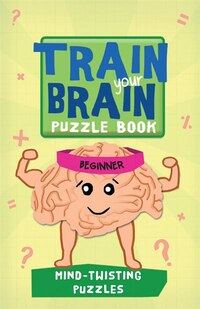 Train Your Brain: Mind-Twisting Puzzles: Beginner