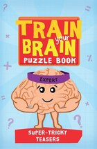 Train Your Brain: Super Tricky Teasers: Expert