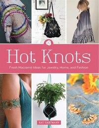 Hot Knots: Fresh Macramé Ideas for Jewelry, Home, and Fashion